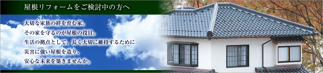 屋根リフォームをご検討中の方へ~大切な家族の絆を育む家。その家を守るのが屋根の役目。生活の拠点として、長く大切に維持するために災害に強い屋根を造り、安心な未来を築きませんか。